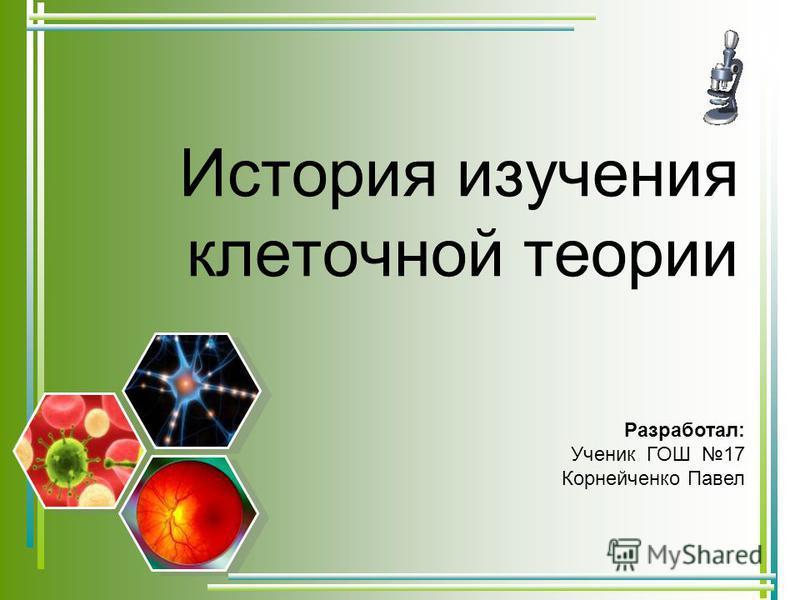История изучения клеточной теории Разработал: Ученик ГОШ 17 Корнейченко Павел