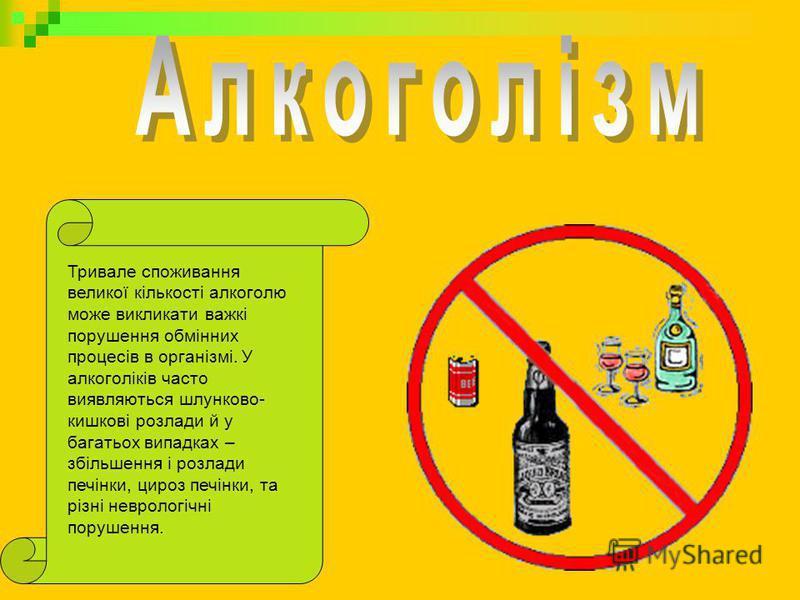 Тривале споживання великої кількості алкоголю може викликати важкі порушення обмінних процесів в організмі. У алкоголіків часто виявляються шлунково- кишкові розлади й у багатьох випадках – збільшення і розлади печінки, цироз печінки, та різні неврол