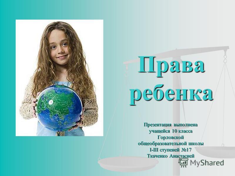 Права ребенка Презентация выполнена учащейся 10 класса Горловской общеобразовательной школы І-ІІІ ступеней 17 Ткаченко Анастасией