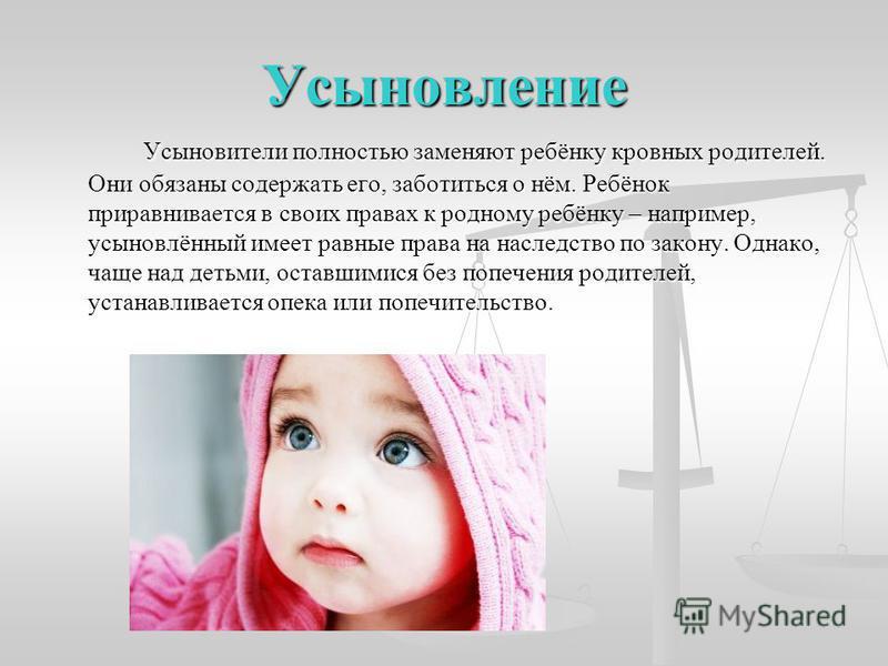 Усыновление Усыновители полностью заменяют ребёнку кровных родителей. Они обязаны содержать его, заботиться о нём. Ребёнок приравнивается в своих правах к родному ребёнку – например, усыновлённый имеет равные права на наследство по закону. Однако, ча