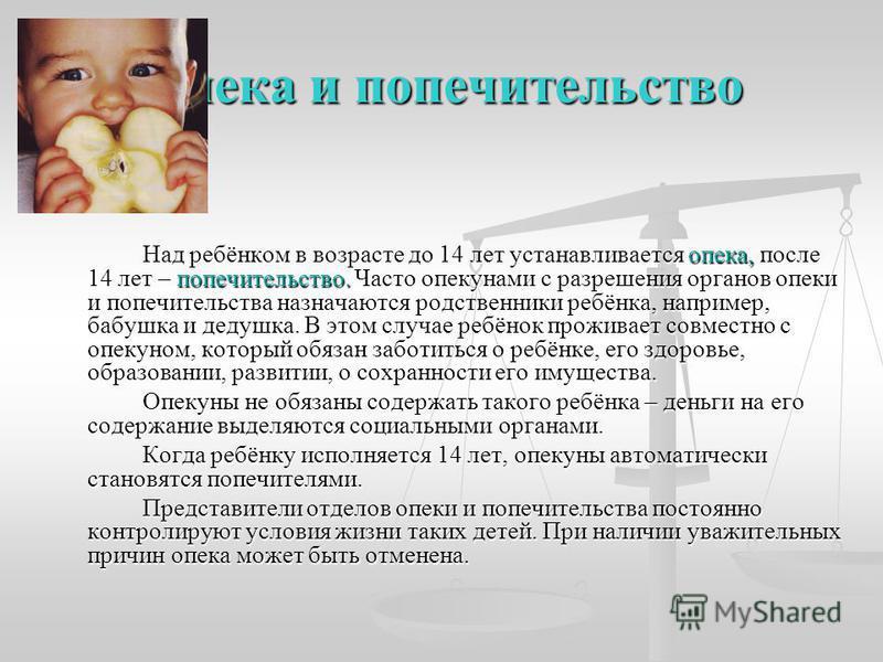 Опека и попечительство Над ребёнком в возрасте до 14 лет устанавливается опека, после 14 лет – попечительство. Часто опекунами с разрешения органов опеки и попечительства назначаются родственники ребёнка, например, бабушка и дедушка. В этом ребёнок п