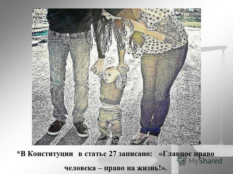 *В Конституции в статье 27 записано: «Главное право человека – право на жизнь!».