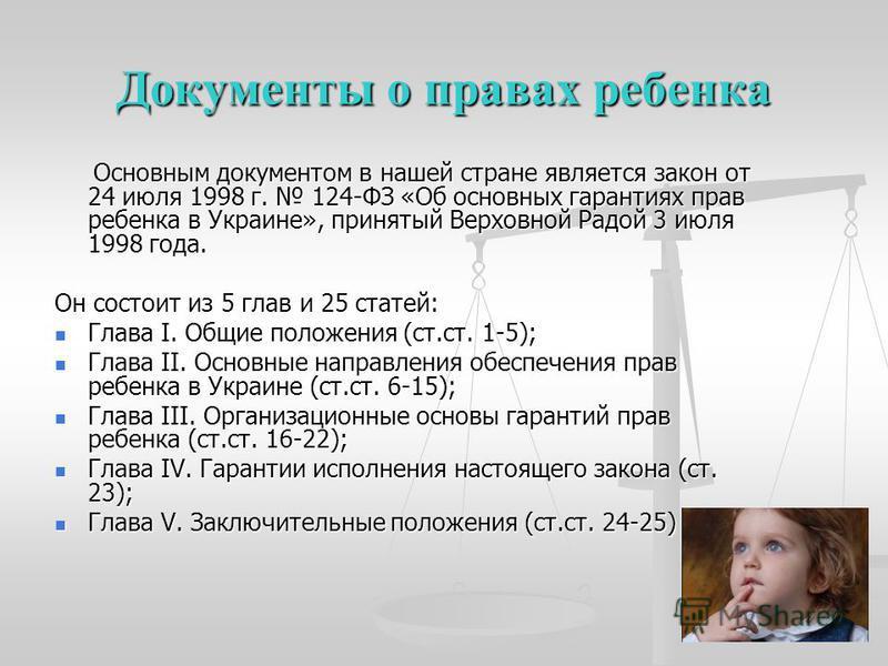 Документы о правах ребенка Основным документом в нашей стране является закон от 24 июля 1998 г. 124-ФЗ «Об основных гарантиях прав ребенка в Украине», принятый Верховной Радой 3 июля 1998 года. Основным документом в нашей стране является закон от 24