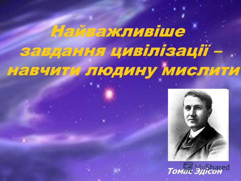Найважливіше завдання цивілізації – навчити людину мислити Томас Эдісон