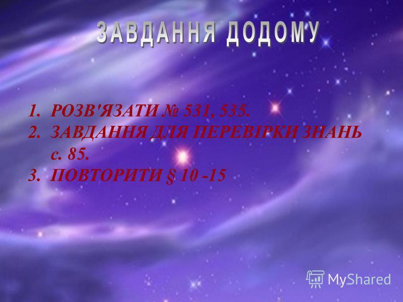 1.РОЗВ'ЯЗАТИ 531, 535. 2.ЗАВДАННЯ ДЛЯ ПЕРЕВІРКИ ЗНАНЬ с. 85. 3.ПОВТОРИТИ § 10 -15
