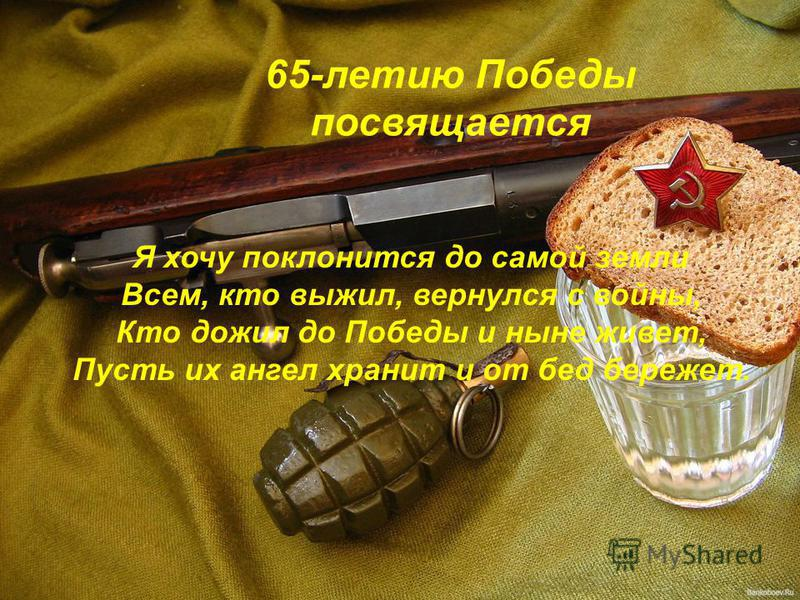 65-летию Победы посвящается Я хочу поклонится до самой земли Всем, кто выжил, вернулся с войны, Кто дожил до Победы и ныне живет, Пусть их ангел хранит и от бед бережет.