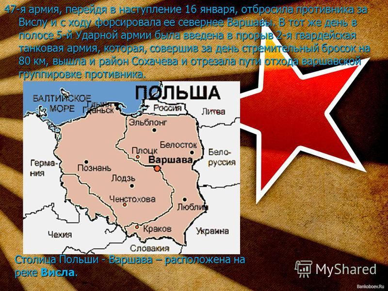 Столица Польши - Варшава – расположена на реке Висла. 47-я армия, перейдя в наступление 16 января, отбросила противника за Вислу и с ходу форсировала ее севернее Варшавы. В тот же день в полосе 5-й Ударной армии была введена в прорыв 2-я гвардейская