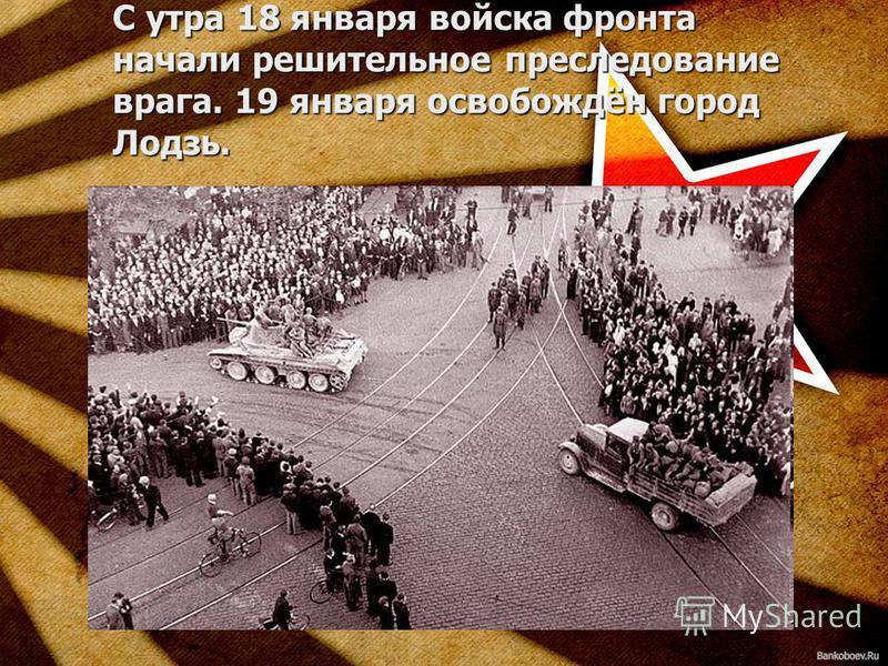 С утра 18 января войска фронта начали решительное преследование врага. 19 января освобождён город Лодзь.