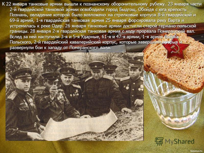 К 22 января танковые армии вышли к познанскому оборонительному рубежу. 23 января части 2-й гвардейской танковой армии освободили город Быдгощ. Обойдя с юга крепость Познань, овладение которой было возложено на стрелковые корпуса 8-й гвардейской и 69-