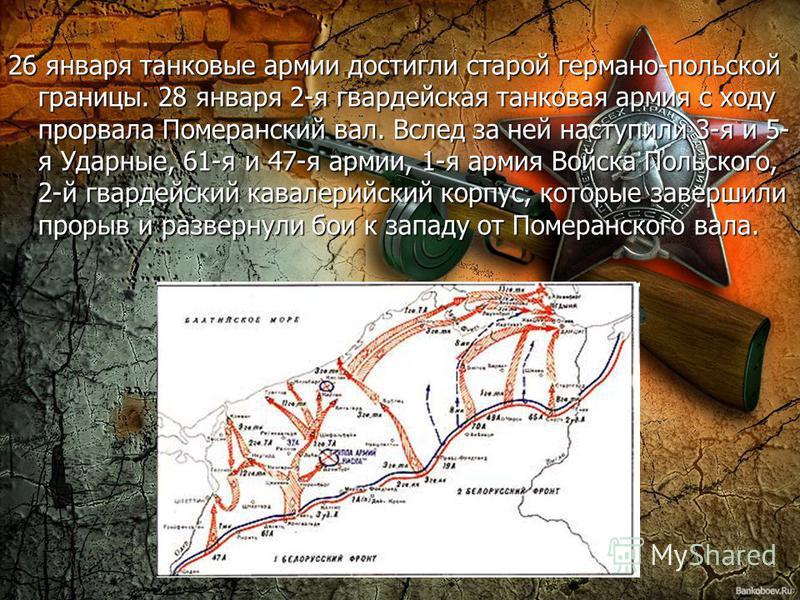 26 января танковые армии достигли старой германо-польской границы. 28 января 2-я гвардейская танковая армия с ходу прорвала Померанский вал. Вслед за ней наступили 3-я и 5- я Ударные, 61-я и 47-я армии, 1-я армия Войска Польского, 2-й гвардейский кав