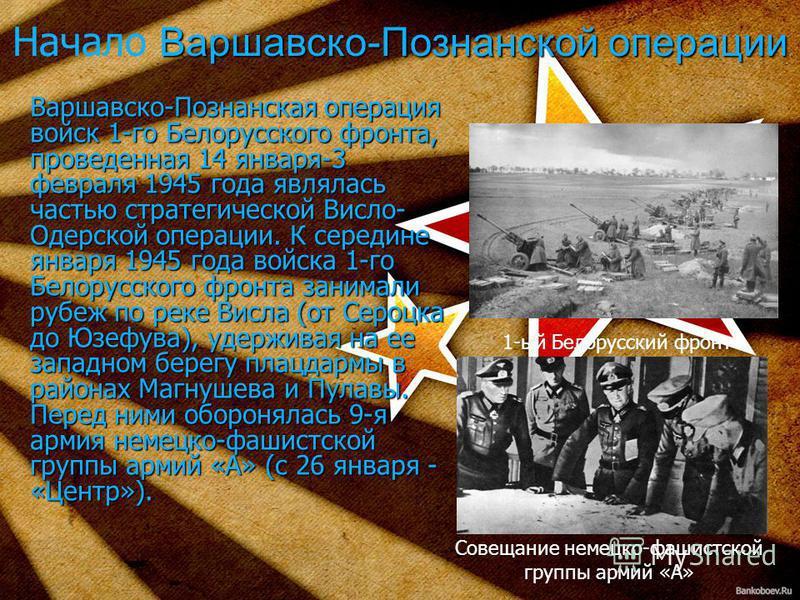Варшавско-Познанская операция войск 1-го Белорусского фронта, проведенная 14 января-3 февраля 1945 года являлась частью стратегической Висло- Одерской операции. К середине января 1945 года войска 1-го Белорусского фронта занимали рубеж по реке Висла