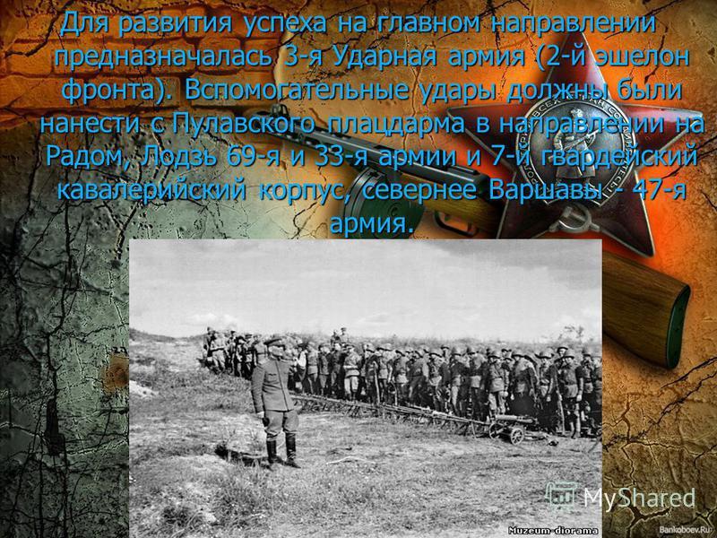 Для развития успеха на главном направлении предназначалась 3-я Ударная армия (2-й эшелон фронта). Вспомогательные удары должны были нанести с Пулавского плацдарма в направлении на Радом, Лодзь 69-я и 33-я армии и 7-й гвардейский кавалерийский корпус,