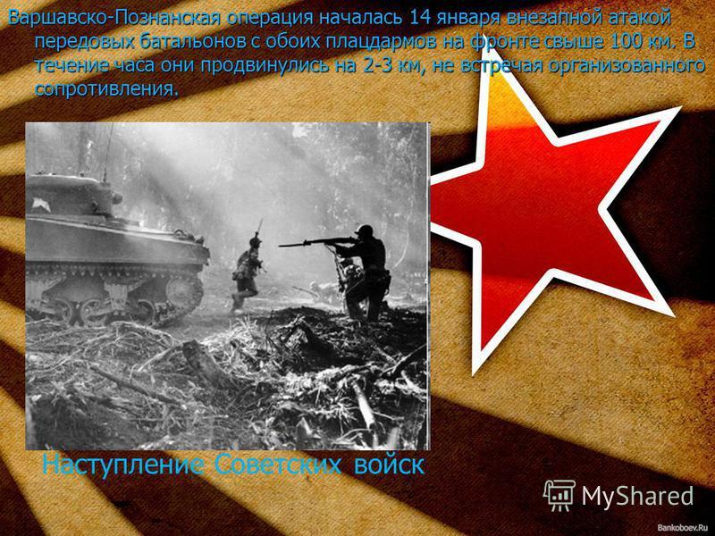 Варшавско-Познанская операция началась 14 января внезапной атакой передовых батальонов с обоих плацдармов на фронте свыше 100 км. В течение часа они продвинулись на 2-3 км, не встречая организованного сопротивления. Наступление Советских войск