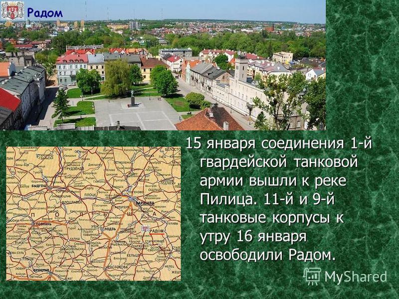 15 января соединения 1-й гвардейской танковой армии вышли к реке Пилица. 11-й и 9-й танковые корпусы к утру 16 января освободили Радом.