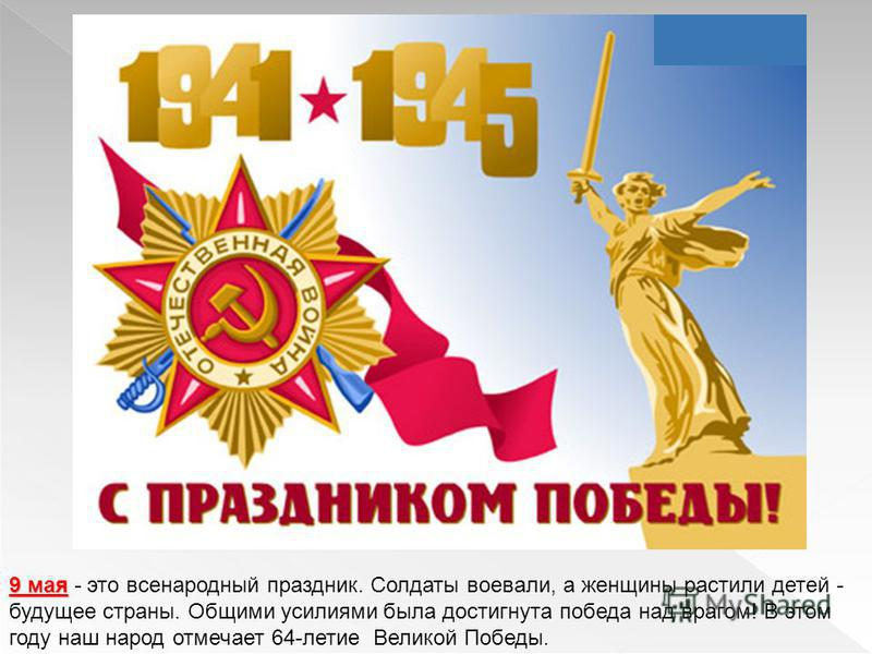 9 мая 9 мая - это всенародный праздник. Солдаты воевали, а женщины растили детей - будущее страны. Общими усилиями была достигнута победа над врагом! В этом году наш народ отмечает 64-летие Великой Победы.