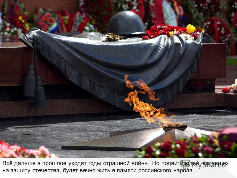 Всё дальше в прошлое уходят годы страшной войны. Но подвиг людей, вставших на защиту отечества, будет вечно жить в памяти российского народа.