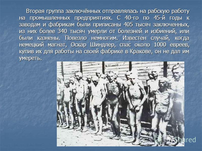 Вторая группа заключённых отправлялась на рабскую работу на промышленных предприятиях. С 40-го по 45-й годы к заводам и фабрикам были приписаны 405 тысяч заключенных, из них более 340 тысяч умерли от болезней и избиений, или были казнены. Повезло нем