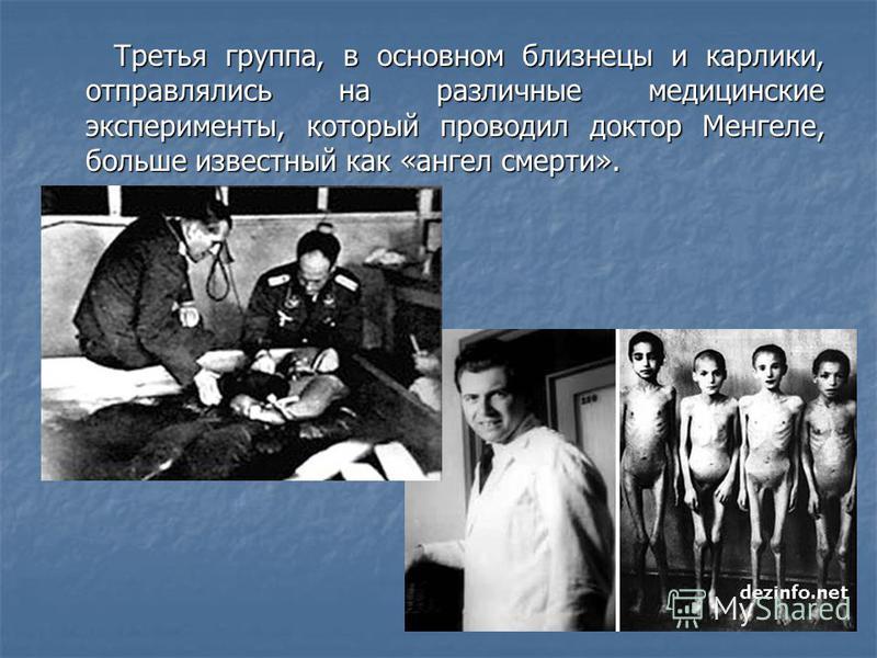 Третья группа, в основном близнецы и карлики, отправлялись на различные медицинские эксперименты, который проводил доктор Менгеле, больше известный как «ангел смерти». Третья группа, в основном близнецы и карлики, отправлялись на различные медицински