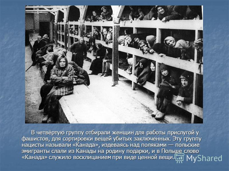 В четвёртую группу отбирали женщин для работы прислугой у фашистов, для сортировки вещей убитых заключенных. Эту группу нацисты называли «Канада», издеваясь над поляками польские эмигранты слали из Канады на родину подарки, и в Польше слово «Канада»