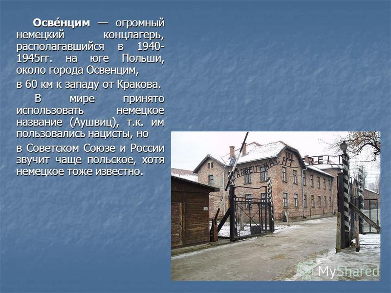 Осве́нцим огромный немецкий концлагерь, располагавшийся в 1940- 1945 гг. на юге Польши, около города Освенцим, Осве́нцим огромный немецкий концлагерь, располагавшийся в 1940- 1945 гг. на юге Польши, около города Освенцим, в 60 км к западу от Кракова.