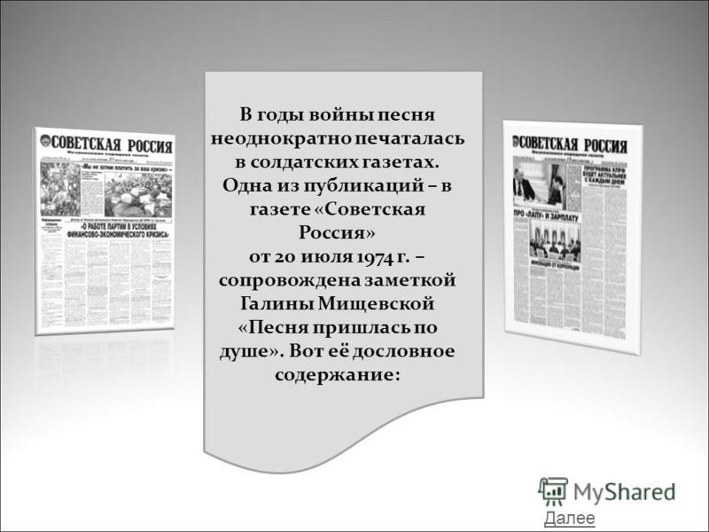 В годы войны песня неоднократно печаталась в солдатских газетах. Одна из публикаций – в газете «Советская Россия» от 20 июля 1974 г. – сопровождена заметкой Галины Мищевской «Песня пришлась по душе». Вот её дословное содержание: Далее