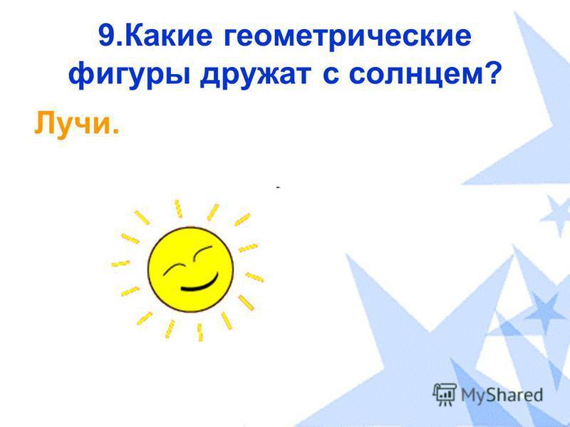 9. Какие геометрические фигуры дружат с солнцем? Лучи.