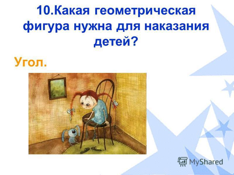 10. Какая геометрическая фигура нужна для наказания детей? Угол.