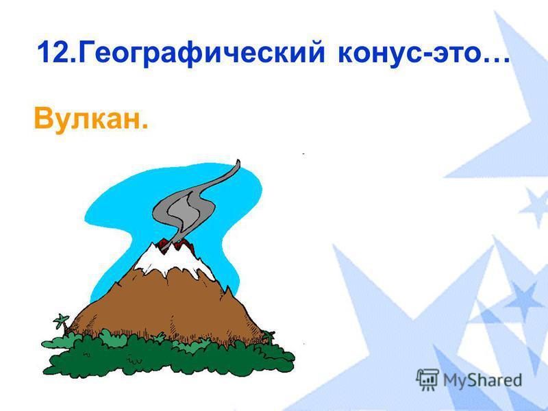12. Географический конус-это… Вулкан.