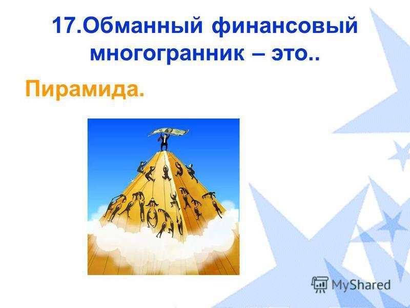 17. Обманный финансовый многогранник – это.. Пирамида.