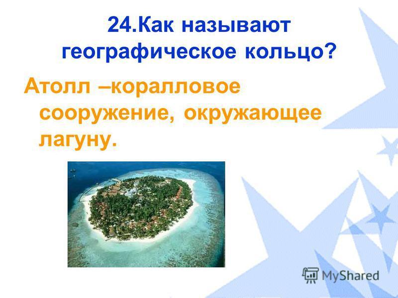 24. Как называют географическое кольцо? Атолл –коралловое сооружение, окружающее лагуну.