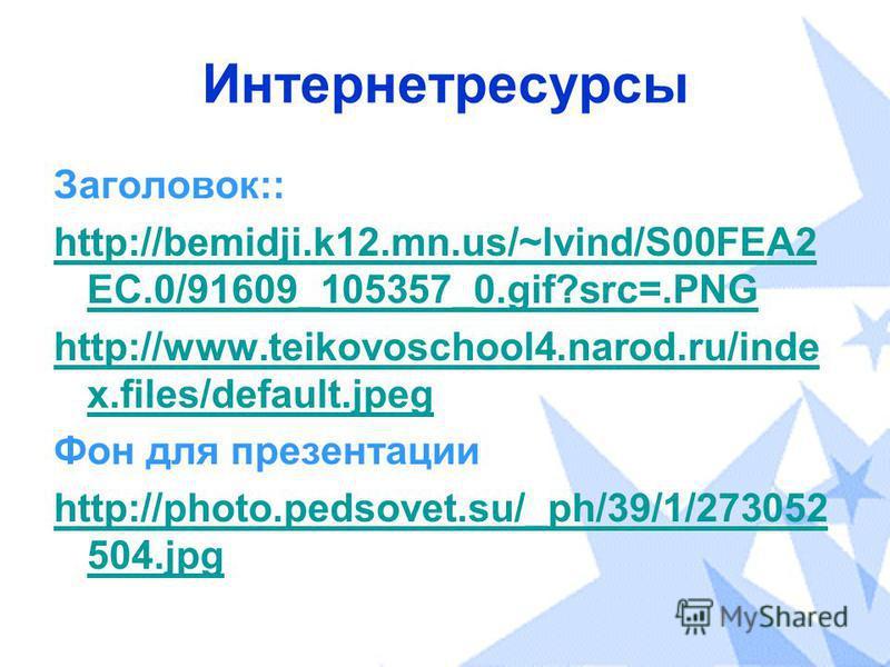 Интернетресурсы Заголовок:: http://bemidji.k12.mn.us/~lvind/S00FEA2 EC.0/91609_105357_0.gif?src=.PNG http://www.teikovoschool4.narod.ru/inde x.files/default.jpeg Фон для презентации http://photo.pedsovet.su/_ph/39/1/273052 504.jpg
