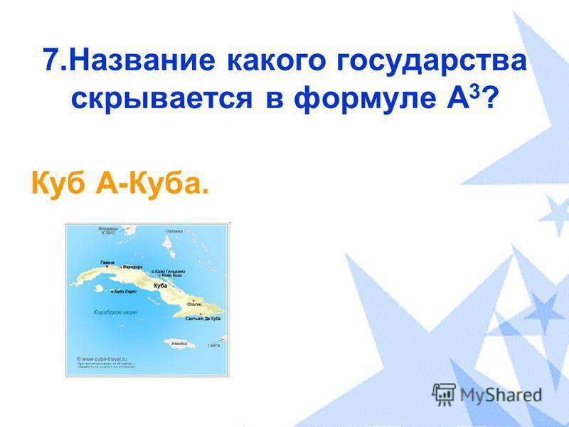 7. Название какого государства скрывается в формуле А 3 ? Куб А-Куба.