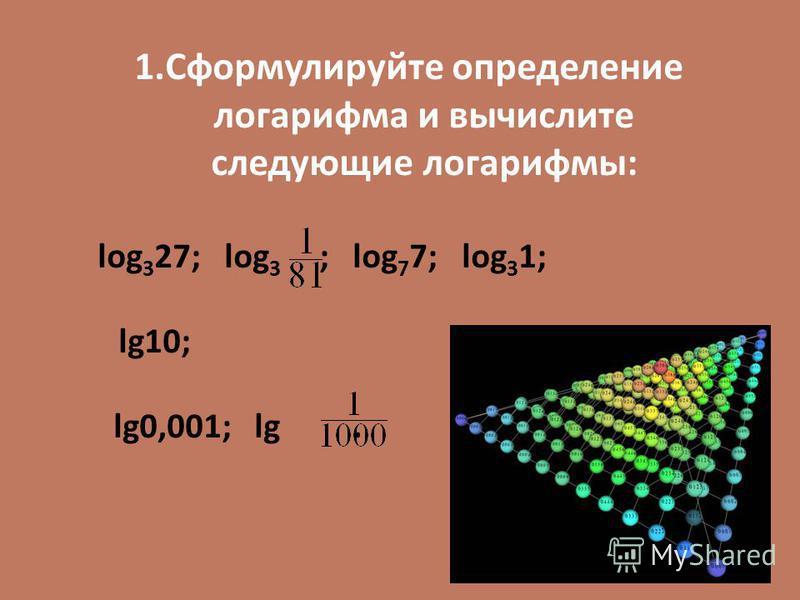 1. Сформулируйте определение логарифма и вычислите следующие логарифмы: log 3 27; log 3 ; log 7 7; log 3 1; lg10; lg0,001; lg.