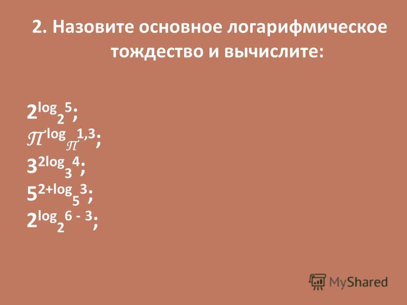 2. Назовите основное логарифмическое тождество и вычислите: 2 log 2 5 ; П log П 1,3 ; 3 2log 3 4 ; 5 2+log 5 3 ; 2 log 2 6 - 3 ;