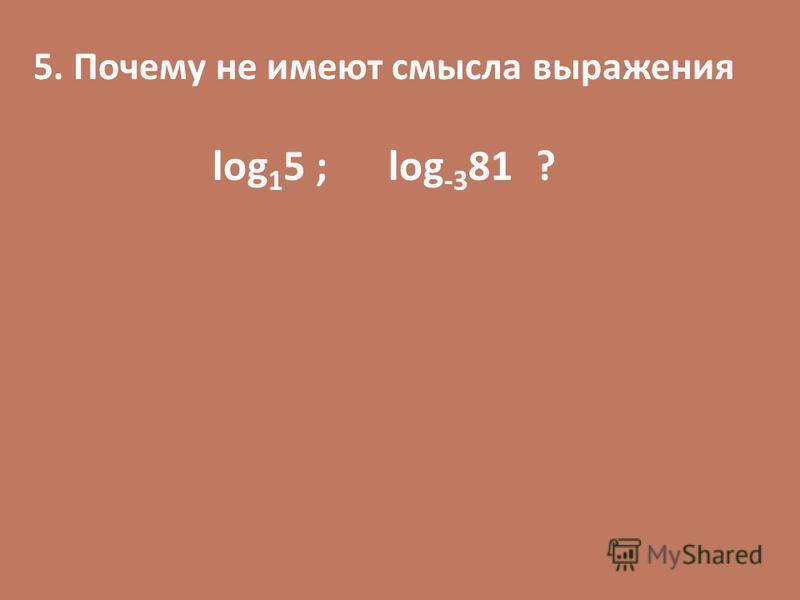 5. Почему не имеют смысла выражения log 1 5 ; log -3 81 ?