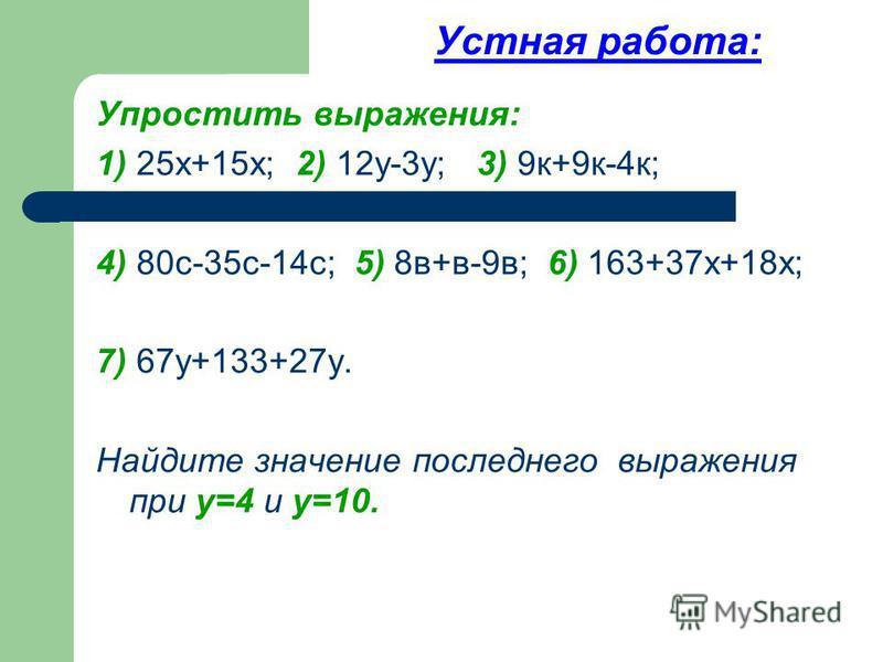 Устная работа: Упростить выражения: 1) 25 х+15 х; 2) 12 у-3 у; 3) 9 к+9 к-4 к; 4) 80 с-35 с-14 с; 5) 8 в+в-9 в; 6) 163+37 х+18 х; 7) 67 у+133+27 у. Найдите значение последнего выражения при у=4 и у=10.