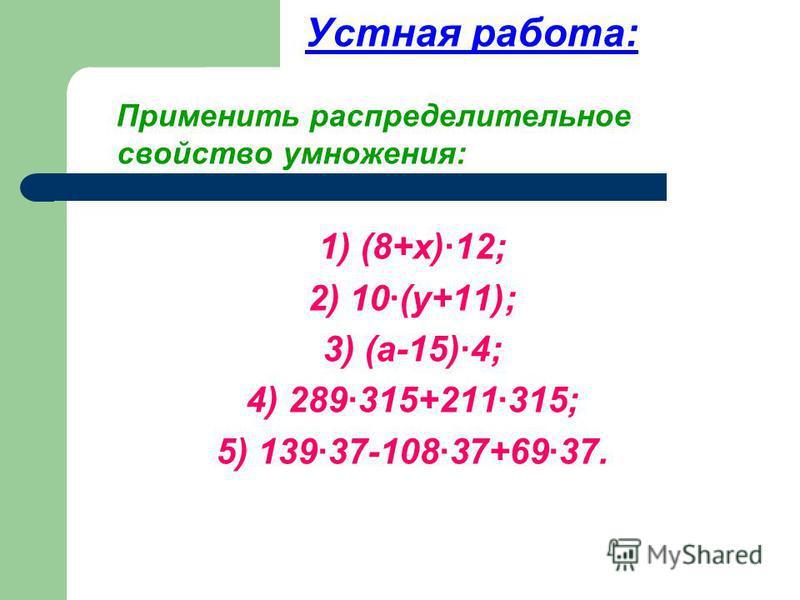 Устная работа: Применить распределительное свойство умножения: 1) (8+х)·12; 2) 10·(у+11); 3) (а-15)·4; 4) 289·315+211·315; 5) 139·37-108·37+69·37.