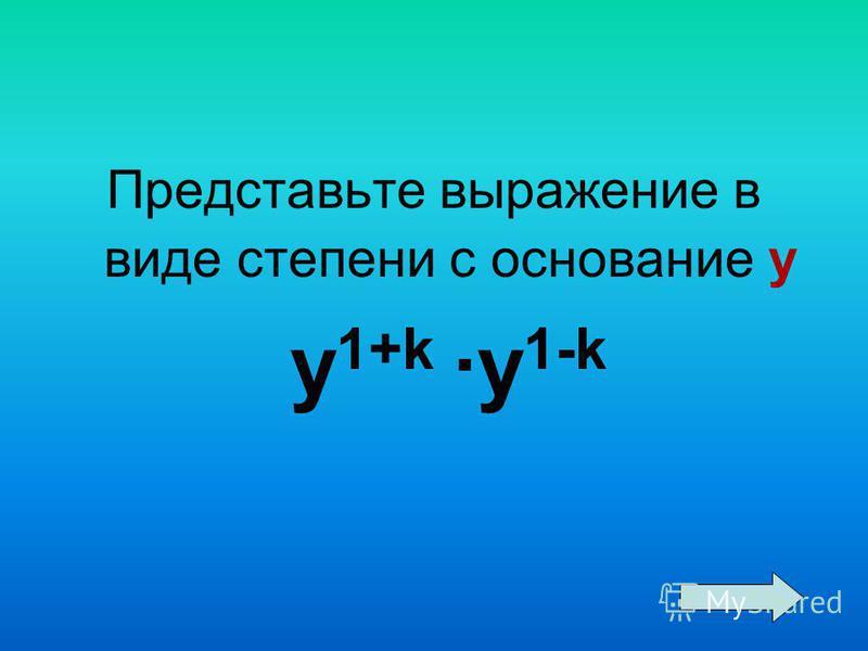 Представьте выражение в виде степени с основание у y 1+k ·y 1-k