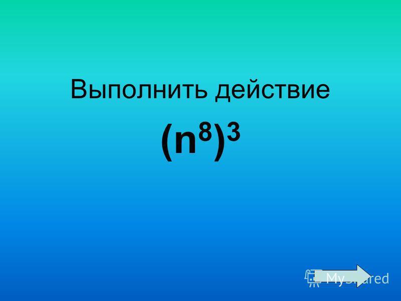 Выполнить действие (n 8 ) 3
