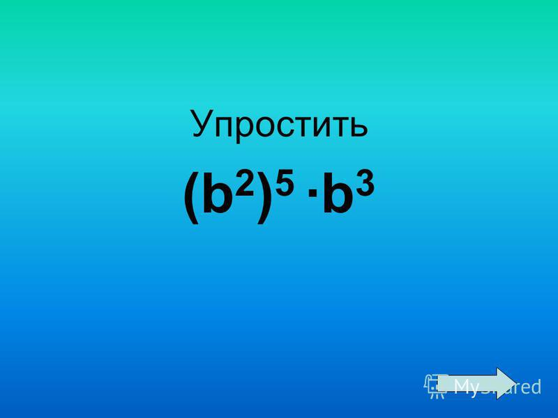 Упростить (b 2 ) 5 ·b 3