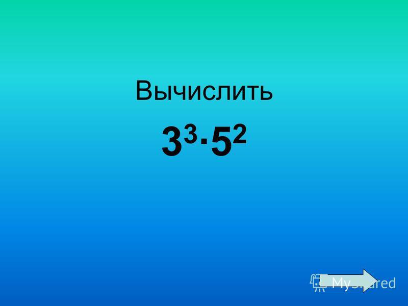 Вычислить 3 3 ·5 2