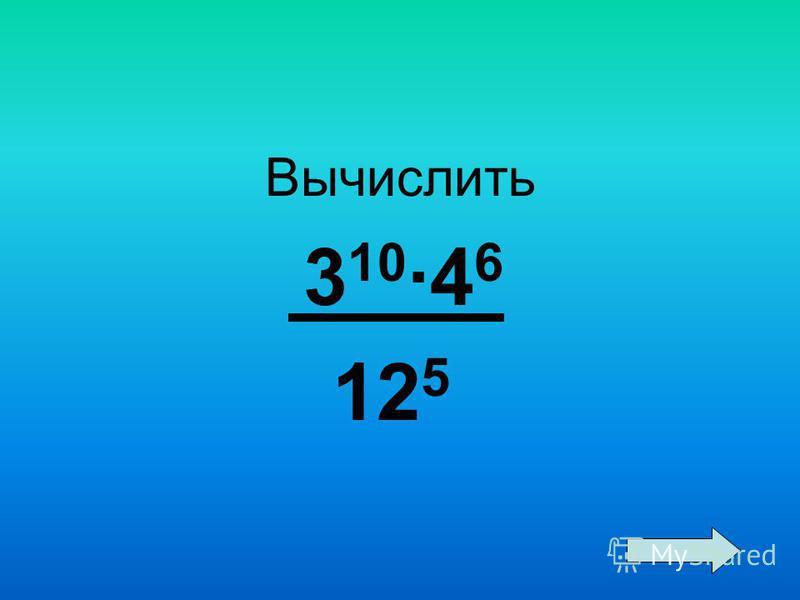 Вычислить 3 10 ·4 6 12 5