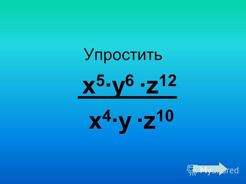 Упростить x 5 ·y 6 ·z 12 x 4 ·y ·z 10