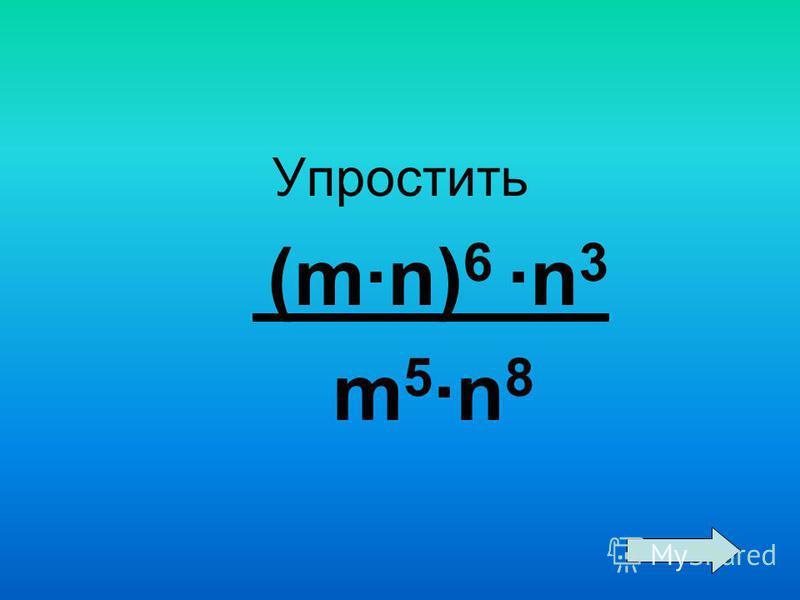 Упростить (m·n) 6 ·n 3 m 5 ·n 8
