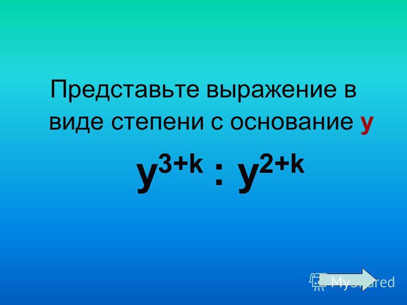 Представьте выражение в виде степени с основание у y 3+k : y 2+k