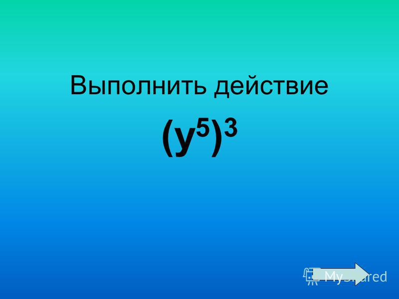 Выполнить действие (y 5 ) 3