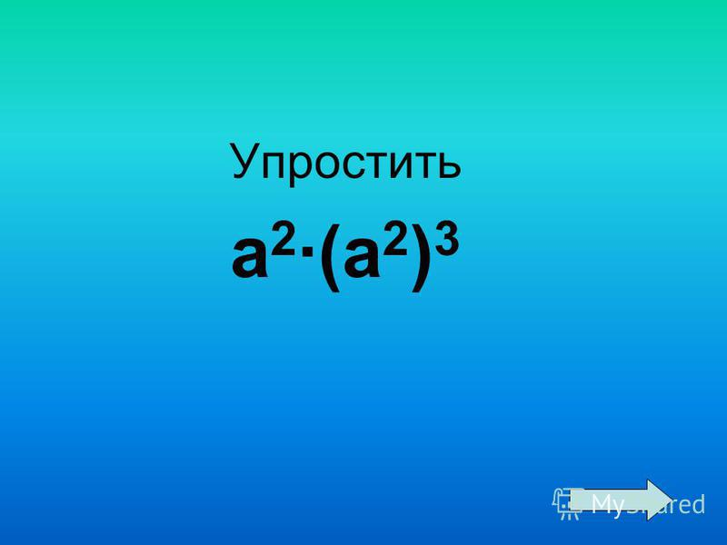 Упростить a 2 ·(a 2 ) 3