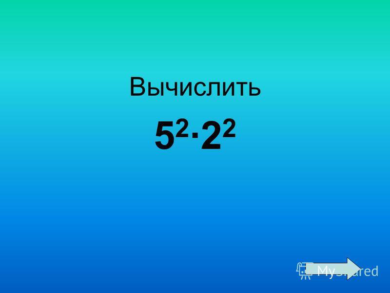 Вычислить 5 2 ·2 2