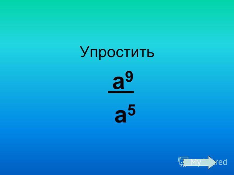 Упростить а 9 а 5