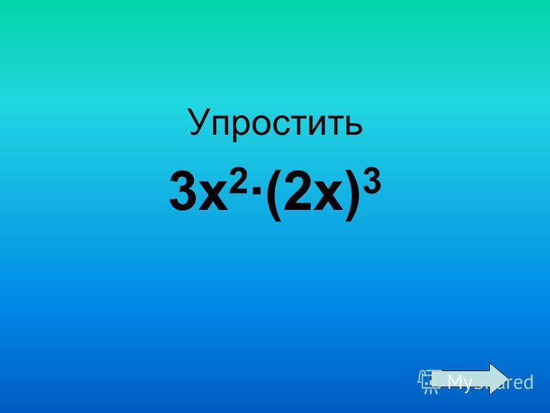 Упростить 3 х 2 ·(2 х) 3